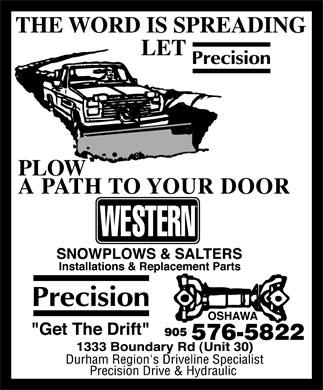 "Precision Drive & Hydraulics (905-576-5822) - Display Ad - Precision Drive & Hydraulic THE WORD IS SPREADING LET Precision PLOW A PATH TO YOUR DOOR  WESTERN SNOWPLOWS & SALTERS Installations & Replacement Parts  OSHAWA  Precision ""Get The Drift"" 905 576-5822 1333 Boundary Rd (Unit 30) Durham Region's Driveline Specialist"