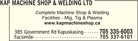 Kap Machine Shop & Welding Ltd (705-335-6003) - Display Ad - Facilities - Mig, Tig & Plasma www.kapmachineshop.ca 385 Government Rd Kapuskasing------- 705 335-6003 705 337-6101 Facsimile----------------------------- KAP MACHINE SHOP & WELDING LTD Complete Machine Shop & Welding
