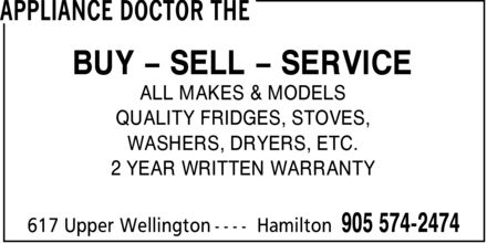 The Appliance Doctor (905-574-2474) - Annonce illustrée======= - APPLIANCE DOCTOR THE BUY ¿ SELL ¿ SERVICE ALL MAKES & MODELS QUALITY FRIDGES, STOVES, WASHERS, DRYERS, ETC. 2 YEAR WRITTEN WARRANTY 617 Upper Wellington Hamilton 905 574-2474
