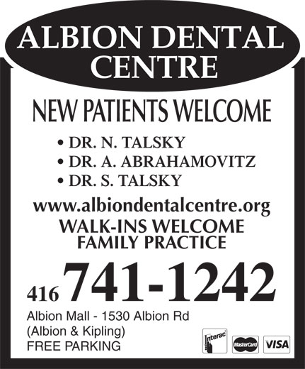 Albion Dental Centre Shoppers World Albion (416-741-1242) - Annonce illustrée======= - NEW PATIENTS WELCOME DR. N. TALSKY DR. A. ABRAHAMOVITZ DR. S. TALSKY www.albiondentalcentre.org WALK-INS WELCOME FAMILY PRACTICE 416741-1242 Albion Mall - 1530 Albion Rd (Albion & Kipling) FREE PARKING