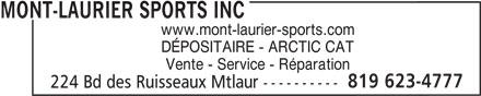 Mont-Laurier Sports Inc (819-623-4777) - Display Ad - MONT-LAURIER SPORTS INC www.mont-laurier-sports.com DÉPOSITAIRE - ARCTIC CAT Vente - Service - Réparation 819 623-4777 224 Bd des Ruisseaux Mtlaur ---------- MONT-LAURIER SPORTS INC www.mont-laurier-sports.com DÉPOSITAIRE - ARCTIC CAT Vente - Service - Réparation 819 623-4777 224 Bd des Ruisseaux Mtlaur ----------