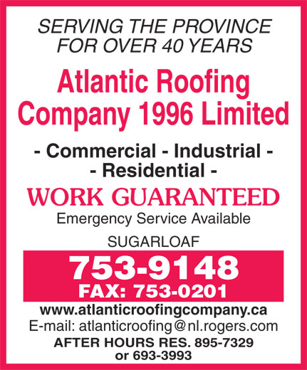 Atlantic Roofing Company (1996) Limited (709-753-9148) - Annonce illustrée======= - SERVING THE PROVINCE FOR OVER 40 YEARS Atlantic Roofing Company 1996 Limited - Commercial - Industrial - - Residential - WORK GUARANTEED Emergency Service Available SUGARLOAF 753-9148 FAX: 753-0201 www.atlanticroofingcompany.ca AFTER HOURS RES. 895-7329 or 693-3993
