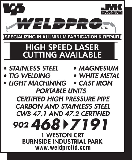 Weld-Pro Ltd (902-468-7191) - Display Ad - PORTABLE UNITS LTD. HIGH SPEED LASER CUTTING AVAILABLE STAINLESS STEEL MAGNESIUM TIG WELDING WHITE METAL LIGHT MACHINING  CAST IRON 4687191 1 WESTON CRT BURNSIDE INDUSTRIAL PARK www.weldproltd.com LIGHT MACHINING  CAST IRON PORTABLE UNITS LTD. HIGH SPEED LASER CUTTING AVAILABLE STAINLESS STEEL MAGNESIUM TIG WELDING WHITE METAL CERTIFIED HIGH PRESSURE PIPE CARBON AND STAINLESS STEEL CWB 47.1 AND 47.2 CERTIFIED 902 CERTIFIED HIGH PRESSURE PIPE CARBON AND STAINLESS STEEL CWB 47.1 AND 47.2 CERTIFIED 902 4687191 1 WESTON CRT BURNSIDE INDUSTRIAL PARK www.weldproltd.com