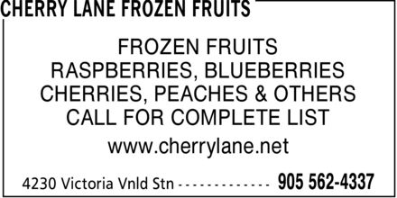 Cherry Lane Frozen Fruits (905-562-4337) - Display Ad - CHERRY LANE FROZEN FRUITS FROZEN FRUITS RASPBERRIES, BLUEBERRIES CHERRIES, PEACHES & OTHERS CALL FOR COMPLETE LIST www.cherrylane.net 4230 Victoria Vnld Stn 905 562-4337 CHERRY LANE FROZEN FRUITS FROZEN FRUITS RASPBERRIES, BLUEBERRIES CHERRIES, PEACHES & OTHERS CALL FOR COMPLETE LIST www.cherrylane.net 4230 Victoria Vnld Stn 905 562-4337