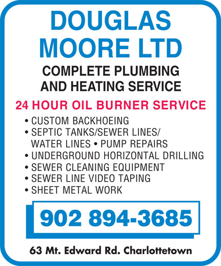 Moore Douglas Ltd (902-894-3685) - Annonce illustrée======= - DOUGLAS MOORE LTD COMPLETE PLUMBING AND HEATING SERVICE 24 HOUR OIL BURNER SERVICE CUSTOM BACKHOEING UNDERGROUND HORIZONTAL DRILLING SEWER CLEANING EQUIPMENT SEWER LINE VIDEO TAPING SHEET METAL WORK 902 894-3685 63 Mt. Edward Rd. Charlottetown WATER LINES   PUMP REPAIRS SEPTIC TANKS/SEWER LINES/