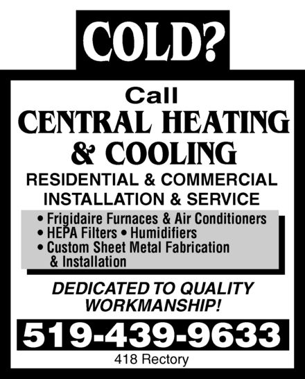 Central Heating & Cooling (519-439-9633) - Annonce illustrée======= - COLD? Call  CENTRAL HEATING & COOLING RESIDENTIAL & COMMERCIAL INSTALLATION & SERVICE Frigidaire Furnaces & Air Conditioners HEPA Filters Humidifiers Custom Sheet Metal Fabrication & Installation DEDICATED TO QUALITY WORKMANSHIP! 519-439-9633 418 Rectory COLD? Call  CENTRAL HEATING & COOLING RESIDENTIAL & COMMERCIAL INSTALLATION & SERVICE Frigidaire Furnaces & Air Conditioners HEPA Filters Humidifiers Custom Sheet Metal Fabrication & Installation DEDICATED TO QUALITY WORKMANSHIP! 519-439-9633 418 Rectory