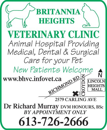 Britannia Heights Veterinary Clinic (613-726-2666) - Annonce illustrée======= - Britannia Heights Veterinary Clinic Animal Hospital Providing Medical, Dental & Surgical Care for your Pet New Patients Welcome www.bhvc.infovet.ca 2579 CARLING AVE Dr Richard Murray DVM HONOURS, BSc BY APPOINTMENT ONLY 613-726-2666 Britannia Heights Veterinary Clinic Animal Hospital Providing Medical, Dental & Surgical Care for your Pet New Patients Welcome www.bhvc.infovet.ca 2579 CARLING AVE Dr Richard Murray DVM HONOURS, BSc BY APPOINTMENT ONLY 613-726-2666 Britannia Heights Veterinary Clinic Animal Hospital Providing Medical, Dental & Surgical Care for your Pet New Patients Welcome www.bhvc.infovet.ca 2579 CARLING AVE Dr Richard Murray DVM HONOURS, BSc BY APPOINTMENT ONLY 613-726-2666 Britannia Heights Veterinary Clinic Animal Hospital Providing Medical, Dental & Surgical Care for your Pet New Patients Welcome www.bhvc.infovet.ca 2579 CARLING AVE Dr Richard Murray DVM HONOURS, BSc BY APPOINTMENT ONLY 613-726-2666
