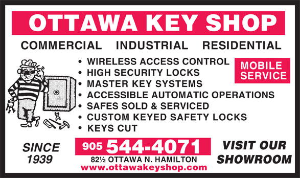 Ottawa Key Shop (905-544-4071) - Annonce illustrée======= - OTTAWA KEY SHOP COMMERCIAL    INDUSTRIAL    RESIDENTIAL WIRELESS ACCESS CONTROL MOBILE HIGH SECURITY LOCKS SERVICE MASTER KEY SYSTEMS ACCESSIBLE AUTOMATIC OPERATIONS SAFES SOLD & SERVICED CUSTOM KEYED SAFETY LOCKS KEYS CUT VISIT OUR 905 SINCE 544-4071 82½ OTTAWA N. HAMILTON 1939 SHOWROOM www.ottawakeyshop.com