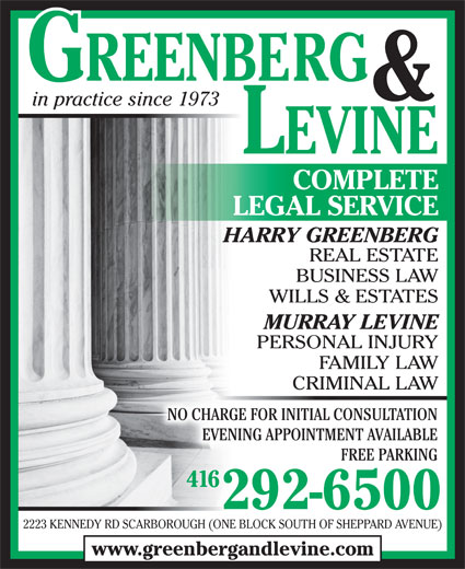 Greenberg & Levine (416-292-6500) - Display Ad - & in practice since 1973 LEVINE COMPLETE LEGAL SERVICE HARRY GREENBERG REAL ESTATE BUSINESS LAW WILLS & ESTATES MURRAY LEVINE PERSONAL INJURY FAMILY LAW CRIMINAL LAWCRIMINAL LAW NO CHARGE FOR INITIAL CONSULTATION EVENING APPOINTMENT AVAILABLE FREE PARKING 416416 292-6500 2223 KENNEDY RD SCARBOROUGH (ONE BLOCK SOUTH OF SHEPPARD AVENUE) www.greenbergandlevine.com