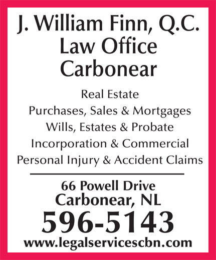 Finn J William (709-596-5143) - Annonce illustrée======= - J. William Finn, Q.C. Law Office Carbonear Real Estate Purchases, Sales & Mortgages Wills, Estates & Probate Incorporation & Commercial Personal Injury & Accident Claims 66 Powell Drive Carbonear, NL 596-5143 www.legalservicescbn.com