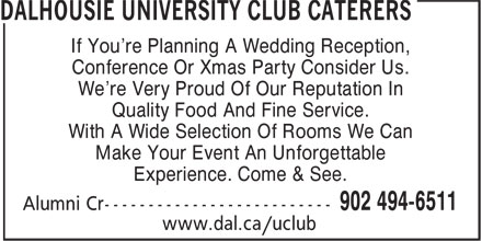 Dalhousie University Club Caterers (902-494-6511) - Annonce illustrée======= - If You're Planning A Wedding Reception, Conference Or Xmas Party Consider Us. We're Very Proud Of Our Reputation In Quality Food And Fine Service. If You're Planning A Wedding Reception, Conference Or Xmas Party Consider Us. We're Very Proud Of Our Reputation In Quality Food And Fine Service. With A Wide Selection Of Rooms We Can Make Your Event An Unforgettable Experience. Come & See. With A Wide Selection Of Rooms We Can Make Your Event An Unforgettable Experience. Come & See.