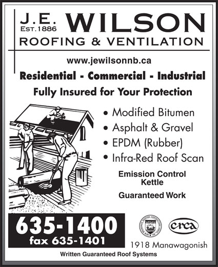 J E Wilson Roofing & Ventilation Ltd (506-635-1400) - Annonce illustrée======= - www.jewilsonnb.ca Residential - Commercial - Industrial Fully Insured for Your Protection Modified Bitumen Asphalt & Gravel EPDM (Rubber) Infra-Red Roof Scan Emission Control Kettle Guaranteed Work 1918 Manawagonish Written Guaranteed Roof Systems