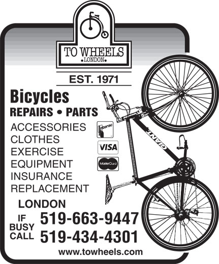 To Wheels (519-663-9447) - Display Ad - EST. 1971 Bicycles REPAIRS   PARTS ACCESSORIES CLOTHES EXERCISE EQUIPMENT INSURANCE REPLACEMENT LONDON IF 519-663-9447 BUSY CALL 519-434-4301 www.towheels.com  EST. 1971 Bicycles REPAIRS   PARTS ACCESSORIES CLOTHES EXERCISE EQUIPMENT INSURANCE REPLACEMENT LONDON IF 519-663-9447 BUSY CALL 519-434-4301 www.towheels.com  EST. 1971 Bicycles REPAIRS   PARTS ACCESSORIES CLOTHES EXERCISE EQUIPMENT INSURANCE REPLACEMENT LONDON IF 519-663-9447 BUSY CALL 519-434-4301 www.towheels.com  EST. 1971 Bicycles REPAIRS   PARTS ACCESSORIES CLOTHES EXERCISE EQUIPMENT INSURANCE REPLACEMENT LONDON IF 519-663-9447 BUSY CALL 519-434-4301 www.towheels.com  EST. 1971 Bicycles REPAIRS   PARTS ACCESSORIES CLOTHES EXERCISE EQUIPMENT INSURANCE REPLACEMENT LONDON IF 519-663-9447 BUSY CALL 519-434-4301 www.towheels.com  EST. 1971 Bicycles REPAIRS   PARTS ACCESSORIES CLOTHES EXERCISE EQUIPMENT INSURANCE REPLACEMENT LONDON IF 519-663-9447 BUSY CALL 519-434-4301 www.towheels.com