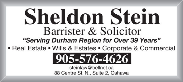 Stein Sheldon (905-576-4626) - Display Ad - Serving Durham Region for Over 39 Years Real Estate   Wills & Estates   Corporate & Commercial 905-576-4626 88 Centre St. N., Suite 2, Oshawa Barrister & Solicitor Sheldon Stein