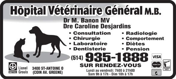 Hôpital Vétérinaire Général M B (514-935-1888) - Annonce illustrée======= - 935-1888 SUR RENDEZ-VOUS Lionel 3400 ST-ANTOINE O Lundi au vendredi: 7h00 à 21h00 Groulx (COIN AV. GREENE) Sam 9h à 17h - Dim 10h à 17h Dr M. Banon MV Dre Caroline Desjardins Consultation Radiologie Chirurgie Comportement Laboratoire Diètes Dentisterie Pension (514)