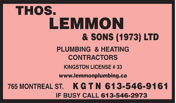 Lemmon Thos & Sons (1973) Ltd (613-546-9161) - Display Ad - THOS. LEMMON & SONS (1973) LTD PLUMBING  & HEATING CONTRACTORS KINGSTON LICENSE # 33 www.lemmonplumbing.ca 765 MONTREAL ST. K G T N 613-546-9161 IF BUSY CALL 613-546-2973