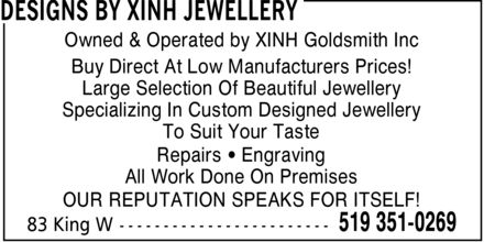 Designs By Xinh Jewellery (519-351-0269) - Annonce illustrée======= - DESIGNS BY XINH JEWELLERY Owned & Operated by XINH Goldsmith Inc Buy Direct At Low Manufacturers Prices! Large Selection Of Beautiful Jewellery Specializing In Custom Designed Jewellery To Suit Your Taste Repairs ¿ Engraving All Work Done On Premises OUR REPUTATION SPEAKS FOR ITSELF! 83 King W 519 351-0269 DESIGNS BY XINH JEWELLERY Owned & Operated by XINH Goldsmith Inc Buy Direct At Low Manufacturers Prices! Large Selection Of Beautiful Jewellery Specializing In Custom Designed Jewellery To Suit Your Taste Repairs ¿ Engraving All Work Done On Premises OUR REPUTATION SPEAKS FOR ITSELF! 83 King W 519 351-0269