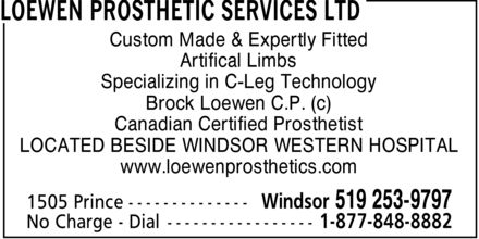 Loewen Prosthetic Services Ltd (519-253-9797) - Annonce illustrée======= - LOEWEN PROSTHETIC SERVICES LTD Custom Made & Expertly Fitted Artifical Limbs Specializing in C-Leg Technology Brock Loewen C.P. (c) Canadian Certified Prosthetist LOCATED BESIDE WINDSOR WESTERN HOSPITAL www.loewenprosthetics.com 1505 Prince  Windsor 519 253-9797 No Charge Dial 1-877-848-8882 LOEWEN PROSTHETIC SERVICES LTD Custom Made & Expertly Fitted Artifical Limbs Specializing in C-Leg Technology Brock Loewen C.P. (c) Canadian Certified Prosthetist LOCATED BESIDE WINDSOR WESTERN HOSPITAL www.loewenprosthetics.com 1505 Prince  Windsor 519 253-9797 No Charge Dial 1-877-848-8882 LOEWEN PROSTHETIC SERVICES LTD Custom Made & Expertly Fitted Artifical Limbs Specializing in C-Leg Technology Brock Loewen C.P. (c) Canadian Certified Prosthetist LOCATED BESIDE WINDSOR WESTERN HOSPITAL www.loewenprosthetics.com 1505 Prince  Windsor 519 253-9797 No Charge Dial 1-877-848-8882