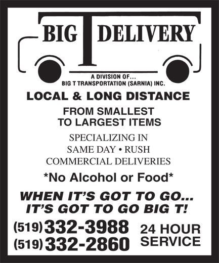 Big T Delivery (519-332-3988) - Display Ad - LOCAL & LONG DISTANCE FROM SMALLEST TO LARGEST ITEMS SPECIALIZING IN SAME DAY   RUSH COMMERCIAL DELIVERIES *No Alcohol or Food* WHEN IT'S GOT TO GO... IT'S GOT TO GO BIG T! () 519 332-3988 24 HOUR SERVICE () 519 332-2860 LOCAL & LONG DISTANCE FROM SMALLEST TO LARGEST ITEMS SPECIALIZING IN SAME DAY   RUSH COMMERCIAL DELIVERIES *No Alcohol or Food* WHEN IT'S GOT TO GO... IT'S GOT TO GO BIG T! () 519 332-3988 24 HOUR SERVICE () 519 332-2860