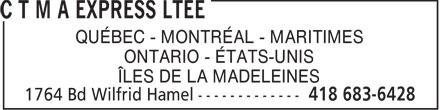 C T M A Express Ltée (418-683-6428) - Annonce illustrée======= - QUÉBEC - MONTRÉAL - MARITIMES ONTARIO - ÉTATS-UNIS ÎLES DE LA MADELEINES  QUÉBEC - MONTRÉAL - MARITIMES ONTARIO - ÉTATS-UNIS ÎLES DE LA MADELEINES  QUÉBEC - MONTRÉAL - MARITIMES ONTARIO - ÉTATS-UNIS ÎLES DE LA MADELEINES  QUÉBEC - MONTRÉAL - MARITIMES ONTARIO - ÉTATS-UNIS ÎLES DE LA MADELEINES  QUÉBEC - MONTRÉAL - MARITIMES ONTARIO - ÉTATS-UNIS ÎLES DE LA MADELEINES  QUÉBEC - MONTRÉAL - MARITIMES ONTARIO - ÉTATS-UNIS ÎLES DE LA MADELEINES  QUÉBEC - MONTRÉAL - MARITIMES ONTARIO - ÉTATS-UNIS ÎLES DE LA MADELEINES  QUÉBEC - MONTRÉAL - MARITIMES ONTARIO - ÉTATS-UNIS ÎLES DE LA MADELEINES