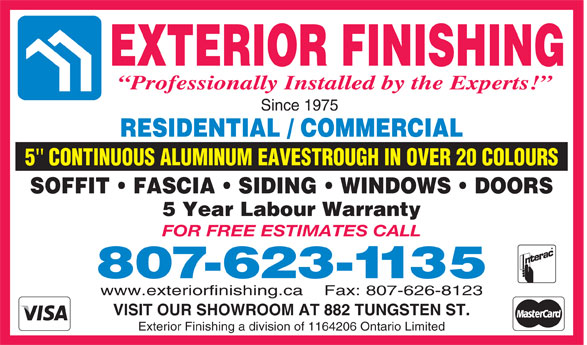 Exterior Finishing (807-623-1135) - Annonce illustrée======= - EXTERIOR FINISHING Professionally Installed by the Experts! Since 1975 RESIDENTIAL / COMMERCIAL 5   CONTINUOUS ALUMINUM EAVESTROUGH IN OVER 20 COLOURS SOFFIT   FASCIA   SIDING   WINDOWS   DOORS 5 Year Labour Warranty FOR FREE ESTIMATES CALL 807-623-1135 www.exteriorfinishing.ca    Fax: 807-626-8123 VISIT OUR SHOWROOM AT 882 TUNGSTEN ST. Exterior Finishing a division of 1164206 Ontario Limited
