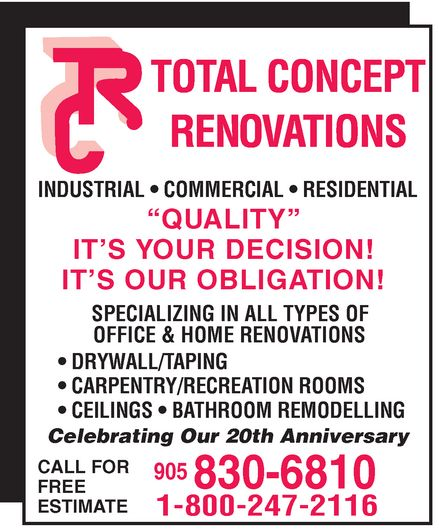 """Total Concept Renovations (905-830-6810) - Annonce illustrée======= - TOTAL CONCEPT RENOVATIONS  INDUSTRIAL  COMMERCIAL  RESIDENTIAL """"QUALITY"""" IT'S YOUR DECISION! IT'S OUR OBLIGATION! SPECIALIZING IN ALL TYPES OF OFFICE & HOME RENOVATIONS  DRYWALL/TAPING  CARPENTRY/RECREATION ROOMS  CEILINGS  BATHROOM REMODELLING Celebrating Our 20th Anniversary CALL FOR FREE ESTIMATE 905 830-6810 1-800-247-2116"""