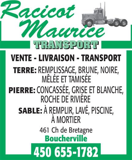 Racicot Maurice Transport (450-655-1782) - Annonce illustrée======= - VENTE - LIVRAISON - TRANSPORT REMPLISSAGE, BRUNE, NOIRE, TERRE: CONCASSÉE, GRISE ET BLANCHE, PIERRE: ROCHE DE RIVIÈRE SABLE: À REMPLIR, LAVÉ, PISCINE, À MORTIER 461 Ch de Bretagne Boucherville 450 655-1782 MÊLÉE ET TAMISÉE