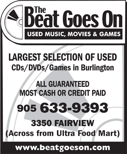 The Beat Goes On (905-633-9393) - Display Ad - CDs/DVDs/Games in Burlington LARGEST SELECTION OF USED MOST CASH OR CREDIT PAID ALL GUARANTEED 905 633-9393 3350 FAIRVIEW (Across from Ultra Food Mart) www.beatgoeson.com LARGEST SELECTION OF USED CDs/DVDs/Games in Burlington ALL GUARANTEED MOST CASH OR CREDIT PAID 905 633-9393 3350 FAIRVIEW (Across from Ultra Food Mart) www.beatgoeson.com