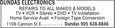 Dundas Electronics (905-628-8846) - Annonce illustrée======= - REPAIRS TO ALL MAKES & MODELS TV ¿ VCR ¿ Stereo ¿ DVD ¿ TV Installation Home Service Avail. ¿ Foreign Tape Conversion REPAIRS TO ALL MAKES & MODELS TV ¿ VCR ¿ Stereo ¿ DVD ¿ TV Installation Home Service Avail. ¿ Foreign Tape Conversion