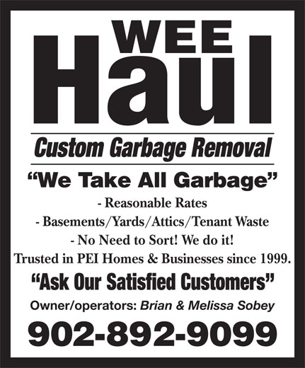 Wee Haul (902-892-9099) - Annonce illustrée======= - - Reasonable Rates - Basements/Yards/Attics/Tenant Waste - No Need to Sort! We do it! Trusted in PEI Homes & Businesses since 1999. Ask Our Satisfied Customers Owner/operators: Brian & Melissa Sobey Custom Garbage Removal