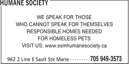Humane Society (705-949-3573) - Display Ad - WE SPEAK FOR THOSE WHO CANNOT SPEAK FOR THEMSELVES RESPONSIBLE HOMES NEEDED FOR HOMELESS PETS VISIT US: www.ssmhumanesociety.ca