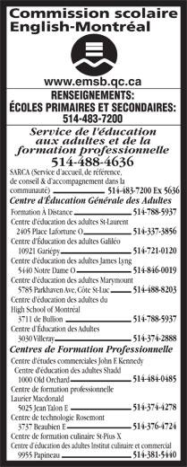 English Montreal School Board (514-483-7200) - Display Ad - 514-846-0019 5440 Notre Dame O Centre d'éducation des adultes Marymount 514-488-8203 5785 Parkhaven Ave, Côte St-Luc Centre d'éducation des adultes du High School of Montréal 514-788-5937 3711 de Bullion Centre d Éducation des Adultes 514-374-2888 3030 Villeray Centres de Formation Professionnelle Service de l'éducation aux adultes et de la formation professionnelle 514-488-4636 SARCA (Service d accueil, de référence, de conseil & d accompagnement dans la communauté) 514-483-7200 Ex 5636 Centre d'Éducation Générale des Adultes 514-788-5937 Formation À Distance Centre d'éducation des adultes St-Laurent 514-337-3856 2405 Place Lafortune O Centre d'Éducation des adultes Galiléo 514-721-0120 10921 Gariépy Centre d'éducation des adultes James Lyng Centre d'études commerciales John F. Kennedy Centre d'éducation des adultes Shadd 514-484-0485 1000 Old Orchard Centre de formation professionnelle Laurier Macdonald 514-374-4278 5025 Jean Talon E Centre de technologie Rosemont 514-376-4724 3737 Beaubien E Centre de formation culinaire St-Pius X Centre d éducation des adultes Institut culinaire et commercial 514-381-5440 9955 Papineau www.emsb.qc.ca RENSEIGNEMENTS: ÉCOLES PRIMAIRES ET SECONDAIRES: 514-483-7200