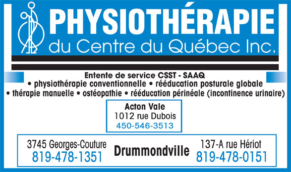 Physiothérapie du Centre du Québec Inc (819-478-1351) - Annonce illustrée======= - PHYSIOTHÉRAPIE du Centre du Québec Inc. Entente de service CSST - SAAQ physiothérapie conventionnelle   rééducation posturale globale thérapie manuelle   ostéopathie   rééducation périnéale (incontinence urinaire) Acton Vale 1012 rue Dubois 450-546-3513 137-A rue Hériot 3745 Georges-Couture 819-478-0151 819-478-1351