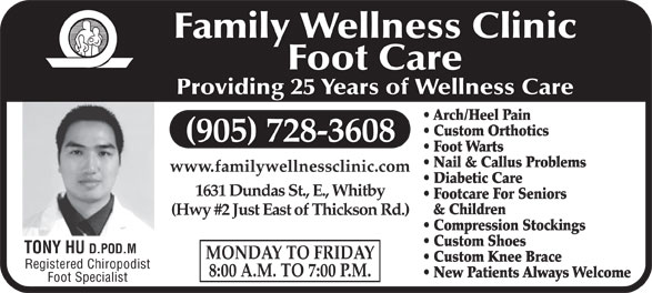Dr David C Lott (905-728-3608) - Annonce illustrée======= - Family Wellness Clinic Foot Care Providing 25 Years of Wellness Care Arch/Heel Pain Custom Orthotics (905) 728-3608 Foot Warts Nail & Callus Problems www.familywellnessclinic.com Diabetic Care 1631 Dundas St., E., Whitby Footcare For Seniors & Children (Hwy #2 Just East of Thickson Rd.) Compression Stockings Custom Shoes TONY HU D.POD.M MONDAY TO FRIDAY Custom Knee Brace Registered Chiropodist 8:00 A.M. TO 7:00 P.M. New Patients Always Welcome Foot Specialist