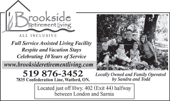 Brookside Retirement Living (519-876-3452) - Annonce illustrée======= - ALL INCLUSIVE Full Service Assisted Living Facility Respite and Vacation Stays Celebrating 10 Years of Service www.brooksideretirementliving.com Locally Owned and Family Operated 519 876-3452 by Sandra and Todd 7835 Confederation Line, Watford, ON. Located just off Hwy. 402 Exit 44 halfway between London and Sarnia