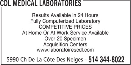 CDL Medical Laboratories (514-344-8022) - Display Ad - Results Available in 24 Hours Fully Computerized Laboratory COMPETITIVE PRICES At Home Or At Work Service Available Over 20 Specimen Acquisition Centers www.laboratoirescdl.com