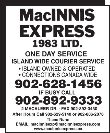 MacInnis Express 1983 Ltd (902-892-9333) - Annonce illustrée======= - CONNECTIONS CANADA WIDE 902-628-1456 IF BUSY CALL 902-892-9333 2 MACALEER DR. - FAX 902-892-3430 After Hours Call 902-629-5140 or 902-886-2076 Thane Nunn www.macinnisexpress.ca ISLAND OWNED & OPERATED ONE DAY SERVICE ISLAND WIDE COURIER SERVICE