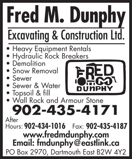 Fred M Dunphy Excavating And Construction Ltd (902-435-4171) - Display Ad - Heavy Equipment Rentals Hydraulic Rock Breakers Demolition Snow Removal Sewer Sewer & Water Topsoil & fill Wall Rock and Armour Stone 902-435-4171 After Hours: Excavating & Construction Ltd. Fax: 902-434-1016 902-435-4187 www.fredmdunphy.com PO Box 2970, Dartmouth East B2W 4Y2 Excavating & Construction Ltd. Heavy Equipment Rentals Hydraulic Rock Breakers Demolition Snow Removal Sewer Sewer & Water Topsoil & fill Wall Rock and Armour Stone 902-435-4171 After Hours: Fax: 902-434-1016 902-435-4187 www.fredmdunphy.com PO Box 2970, Dartmouth East B2W 4Y2