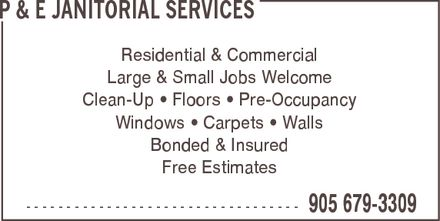 P & E Janitorial Services (905-679-3309) - Display Ad - P & E JANITORIAL SERVICES Residential & Commercial Large & Small Jobs Welcome Clean-Up ¿ Floors ¿ Pre-Occupancy Windows ¿ Carpets ¿ Walls Bonded & Insured Free Estimates  905 679-3309