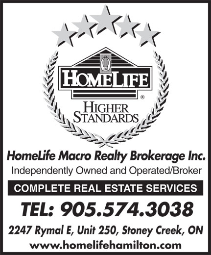 Homelife Macro Realty Inc (905-574-3038) - Display Ad - HomeLife Macro Realty Brokerage Inc. Independently Owned and Operated/Broker COMPLETE REAL ESTATE SERVICES TEL: 905.574.3038 2247 Rymal E, Unit 250, Stoney Creek, ON www.homelifehamilton.com HomeLife Macro Realty Brokerage Inc. Independently Owned and Operated/Broker COMPLETE REAL ESTATE SERVICES TEL: 905.574.3038 2247 Rymal E, Unit 250, Stoney Creek, ON www.homelifehamilton.com