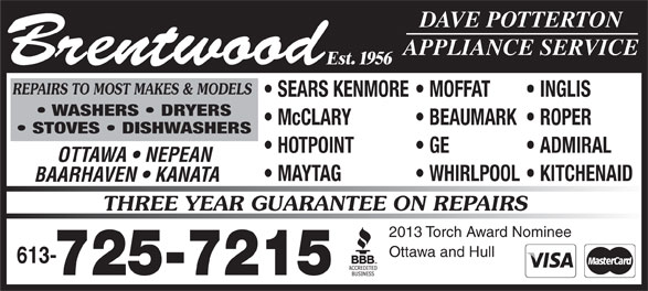 Brentwood Appliance Service (613-725-7215) - Display Ad - Ottawa and Hull 613- 725-7215 BEAUMARK  ROPER STOVES   DISHWASHERS HOTPOINT GE ADMIRAL Brentwood Est. 1956 OTTAWA   NEPEAN MAYTAG WHIRLPOOL  KITCHENAID DAVE POTTERTON APPLIANCE SERVICE REPAIRS TO MOST MAKES & MODELS SEARS KENMORE  MOFFAT INGLIS WASHERS   DRYERS McCLARY BAARHAVEN   KANATA THREE YEAR GUARANTEE ON REPAIRS 2013 Torch Award Nominee