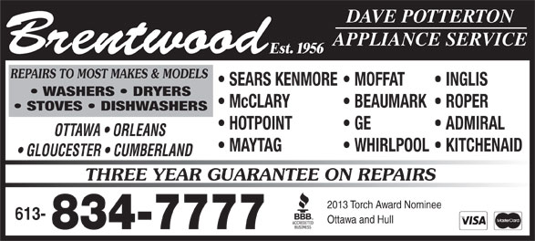Brentwood Appliance Service (613-834-7777) - Annonce illustrée======= - SEARS KENMORE  MOFFAT INGLIS WASHERS   DRYERS McCLARY BEAUMARK  ROPER DAVE POTTERTON APPLIANCE SERVICE Brentwood STOVES   DISHWASHERS HOTPOINT GE ADMIRAL OTTAWA   ORLEANS MAYTAG WHIRLPOOL  KITCHENAID GLOUCESTER   CUMBERLAND THREE YEAR GUARANTEE ON REPAIRS 2013 Torch Award Nominee 613- Ottawa and Hull 834-7777 Est. 1956 REPAIRS TO MOST MAKES & MODELS SEARS KENMORE  MOFFAT INGLIS WASHERS   DRYERS McCLARY BEAUMARK  ROPER DAVE POTTERTON APPLIANCE SERVICE Brentwood STOVES   DISHWASHERS HOTPOINT GE ADMIRAL OTTAWA   ORLEANS MAYTAG WHIRLPOOL  KITCHENAID GLOUCESTER   CUMBERLAND THREE YEAR GUARANTEE ON REPAIRS 2013 Torch Award Nominee 613- Ottawa and Hull 834-7777 Est. 1956 REPAIRS TO MOST MAKES & MODELS
