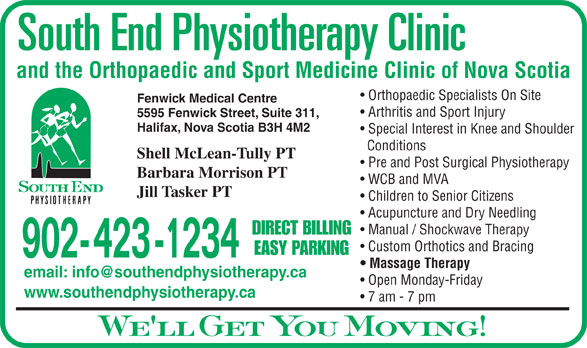 South End Physiotherapy Clinic Ltd (902-423-1234) - Display Ad - and the Orthopaedic and Sport Medicine Clinic of Nova Scotia Orthopaedic Specialists On Site 7 am - 7 pm We ll Get You Moving! Fenwick Medical Centre Arthritis and Sport Injury 5595 Fenwick Street, Suite 311, Halifax, Nova Scotia B3H 4M2 Special Interest in Knee and Shoulder Conditions Shell McLean-Tully PT Pre and Post Surgical Physiotherapy Barbara Morrison PT WCB and MVA Jill Tasker PT Children to Senior Citizens Acupuncture and Dry Needling Manual / Shockwave Therapy DIRECT BILLING Custom Orthotics and Bracing EASY PARKING 902- 423 -1234 Massage Therapy Open Monday-Friday www.southendphysiotherapy.ca