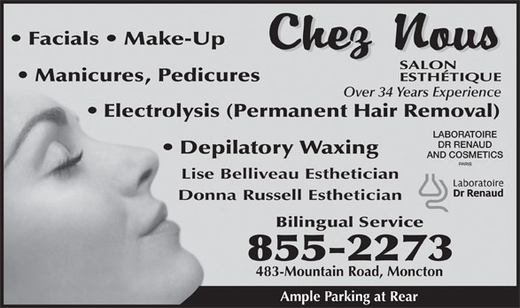 Chez Nous Salon Esthetique (506-855-2273) - Display Ad - 483-Mountain Road, Moncton Ample Parking at Rear 855-2273 Facials   Make-Up Manicures, Pedicures Over 34 Years Experience Electrolysis (Permanent Hair Removal) LABORATOIRE DR RENAUD Depilatory Waxing AND COSMETICS Lise Belliveau Esthetician Donna Russell Esthetician Bilingual Service