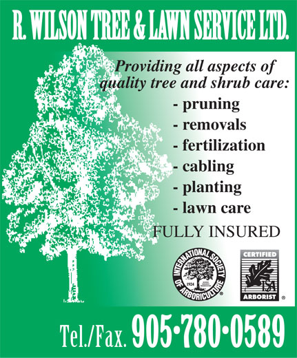 R Wilson Tree & Lawn Service Ltd (905-780-0589) - Display Ad - R. WILSON TREE & LAWN SERVICE LTD. Providing all aspects of quality tree and shrub care: - pruning - removals - fertilization - cabling - planting - lawn care FULLY INSURED Tel./Fax. 905 780 0589 R. WILSON TREE & LAWN SERVICE LTD. Providing all aspects of quality tree and shrub care: - pruning - removals - fertilization - cabling - planting - lawn care FULLY INSURED Tel./Fax. 905 780 0589