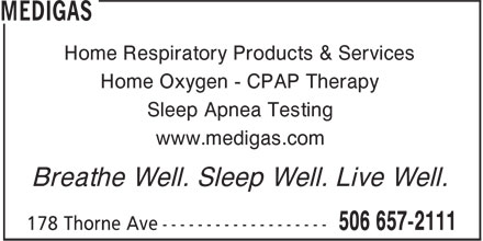 Medigas (506-657-2111) - Annonce illustrée======= - Home Respiratory Products & Services Home Oxygen - CPAP Therapy Sleep Apnea Testing www.medigas.com Breathe Well. Sleep Well. Live Well.