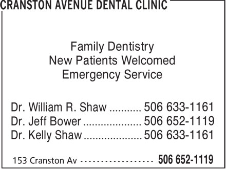 Cranston Avenue Dental Clinic (506-652-1119) - Display Ad - Family Dentistry Emergency Service New Patients Welcomed 506 633-1161 Dr. William R. Shaw ........... 506 652-1119 Dr. Jeff Bower .................... 506 633-1161 Dr. Kelly Shaw ....................