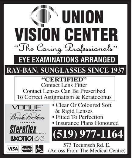 Union Vision Center (519-977-1164) - Display Ad - EYE EXAMINATIONS ARRANGED RAY-BAN. SUNGLASSES SINCE 1937 CERTIFIED Contact Lens Fitter Contact Lenses Can Be Prescribed To Correct Astigmatism & Keratoconus Clear Or Coloured Soft & Rigid Lenses Fitted To Perfection Insurance Plans Honoured (519)977-1164 573 Tecumseh Rd. E. (Across From The Medical Centre) EYE EXAMINATIONS ARRANGED RAY-BAN. SUNGLASSES SINCE 1937 CERTIFIED Contact Lens Fitter Contact Lenses Can Be Prescribed To Correct Astigmatism & Keratoconus Clear Or Coloured Soft & Rigid Lenses Fitted To Perfection Insurance Plans Honoured (519)977-1164 573 Tecumseh Rd. E. (Across From The Medical Centre)