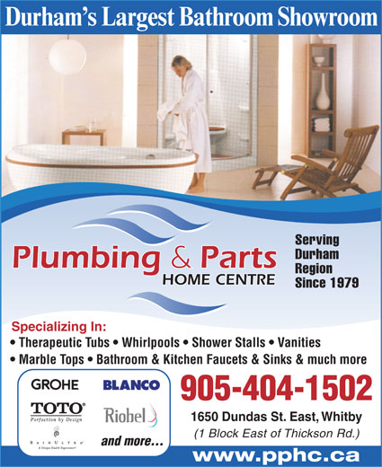 Plumbing And Parts Home Centre (905-404-1502) - Display Ad - Durham s Largest Bathroom Showroom Serving Durham Region HOME CENTRE Since 1979 Specializing In: Therapeutic Tubs   Whirlpools   Shower Stalls   Vanities Marble Tops   Bathroom & Kitchen Faucets & Sinks & much more 905-404-1502 1650 Dundas St. East, Whitby (1 Block East of Thickson Rd.) and more... www.pphc.ca