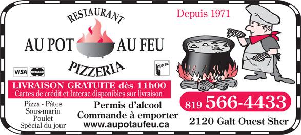 Restaurant Au Pot Au Feu Pizzeria (819-566-4433) - Annonce illustrée======= - Depuis 1971 LIVRAISON GRATUITE dès 11h00 Cartes de crédit et Interac disponibles sur livraison Pizza - Pâtes Permis d alcool 819 566-4433 Sous-marin Commande à emporter Poulet 2120 Galt Ouest Sher www.aupotaufeu.ca Spécial du jour